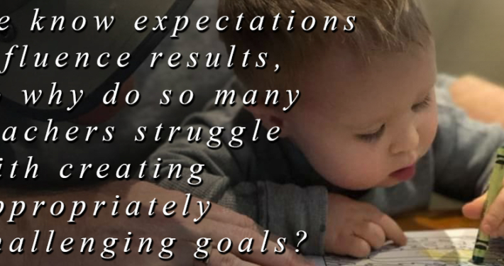 Expectations influence results, goals need to be appropriately challenging.